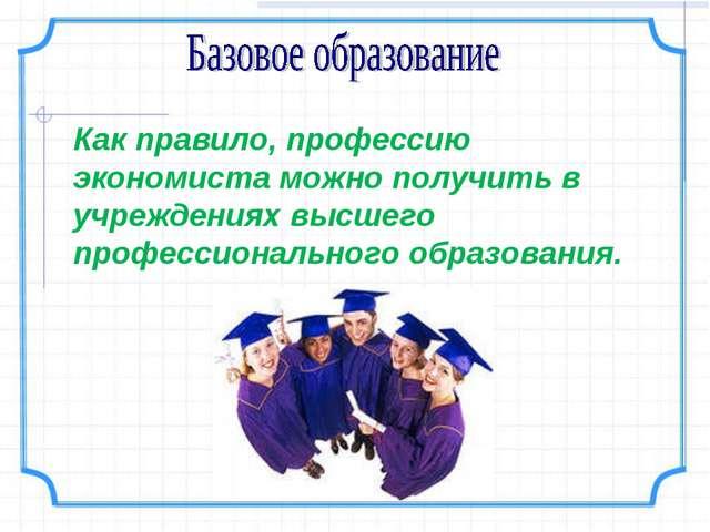 Как правило, профессию экономиста можно получить в учреждениях высшего профес...