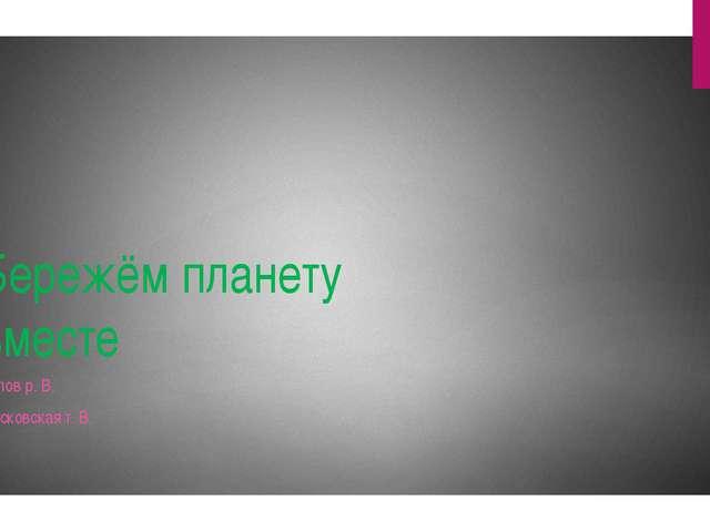 Бережём планету вместе Белов р. В. Московская т. В.