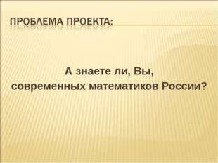 А знаете ли, Вы, современных математиков России?