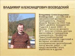 Владимир Александрович Воеводский — российский и американский математик, преп