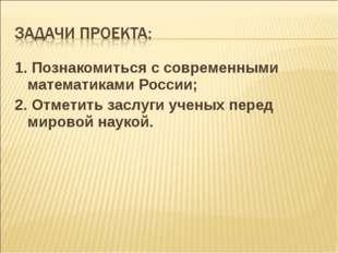 1. Познакомиться с современными математиками России; 2. Отметить заслуги учен