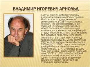 Будучи ещё 20-летним учеником Андрея Николаевича Колмогорова в Московском гос