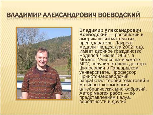 Владимир Александрович Воеводский — российский и американский математик, преп...