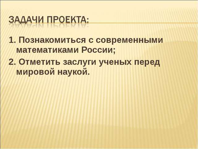 1. Познакомиться с современными математиками России; 2. Отметить заслуги учен...