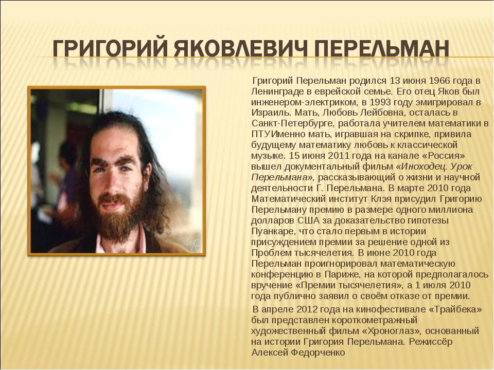 Григорий Перельман родился 13 июня 1966 года в Ленинграде в еврейской семье....