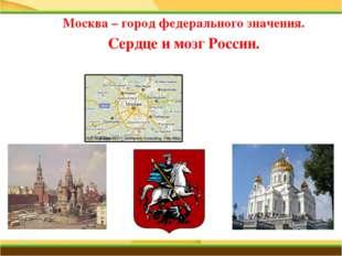 Москва – город федерального значения. Сердце и мозг России.