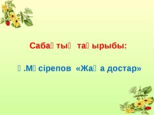 Сабақтың тақырыбы: Ғ.Мүсірепов «Жаңа достар»