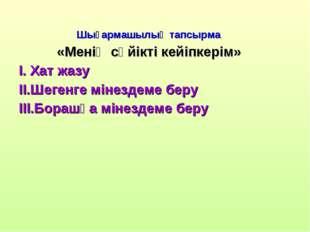Шығармашылық тапсырма «Менің сүйікті кейіпкерім» I. Хат жазу II.Шегенге міне