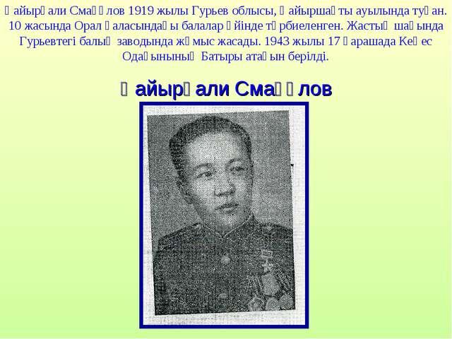 Қайырғали Смағұлов 1919 жылы Гурьев облысы, Қайыршақты ауылында туған. 10 жас...