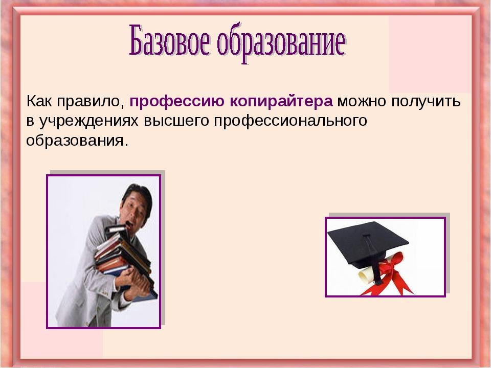 Как правило, профессию копирайтера можно получить в учреждениях высшего профе...
