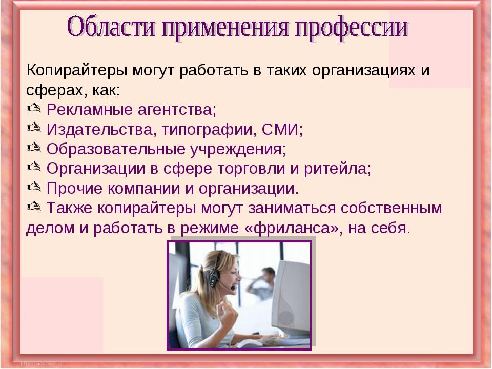 Копирайтеры могут работать в таких организациях и сферах, как: Рекламные аген...