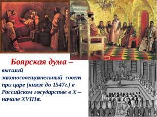 Боярская дума – высший законосовещательный совет при царе (князе до 1547г.)
