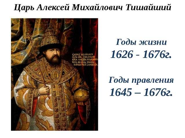 Царь Алексей Михайлович Тишайший Годы жизни 1626 - 1676г. Годы правления 1645...