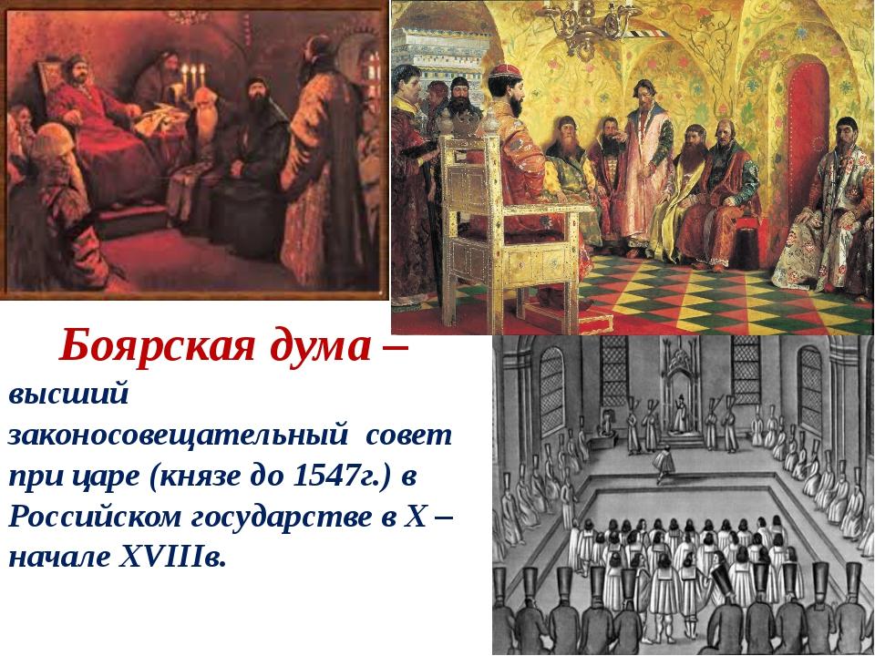 Боярская дума – высший законосовещательный совет при царе (князе до 1547г.)...