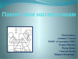 Памятники математикам Подготовили ученики 7 класса МОБУ «Солнечная СОШ» Егоро