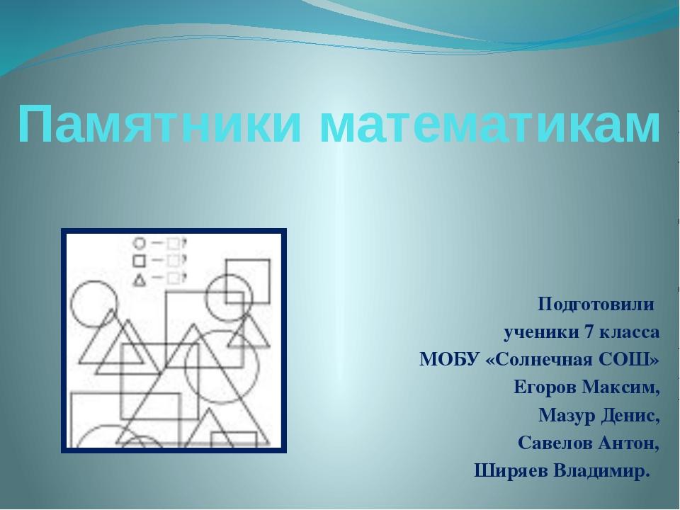 Памятники математикам Подготовили ученики 7 класса МОБУ «Солнечная СОШ» Егоро...