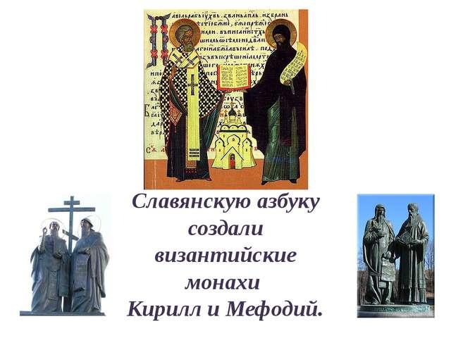 Славянскую азбуку создали византийские монахи Кирилл и Мефодий.