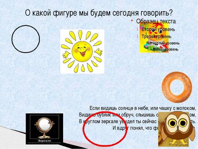 О какой фигуре мы будем сегодня говорить? Если видишь солнце в небе, или чашк...