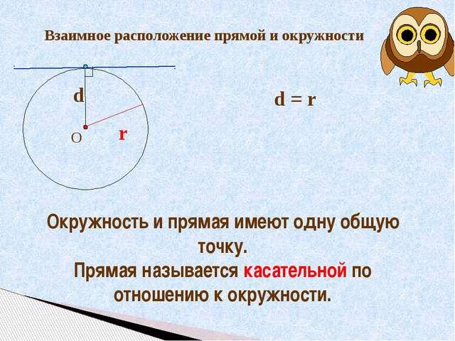Взаимное расположение прямой и окружности r d = r Окружность и прямая имеют...