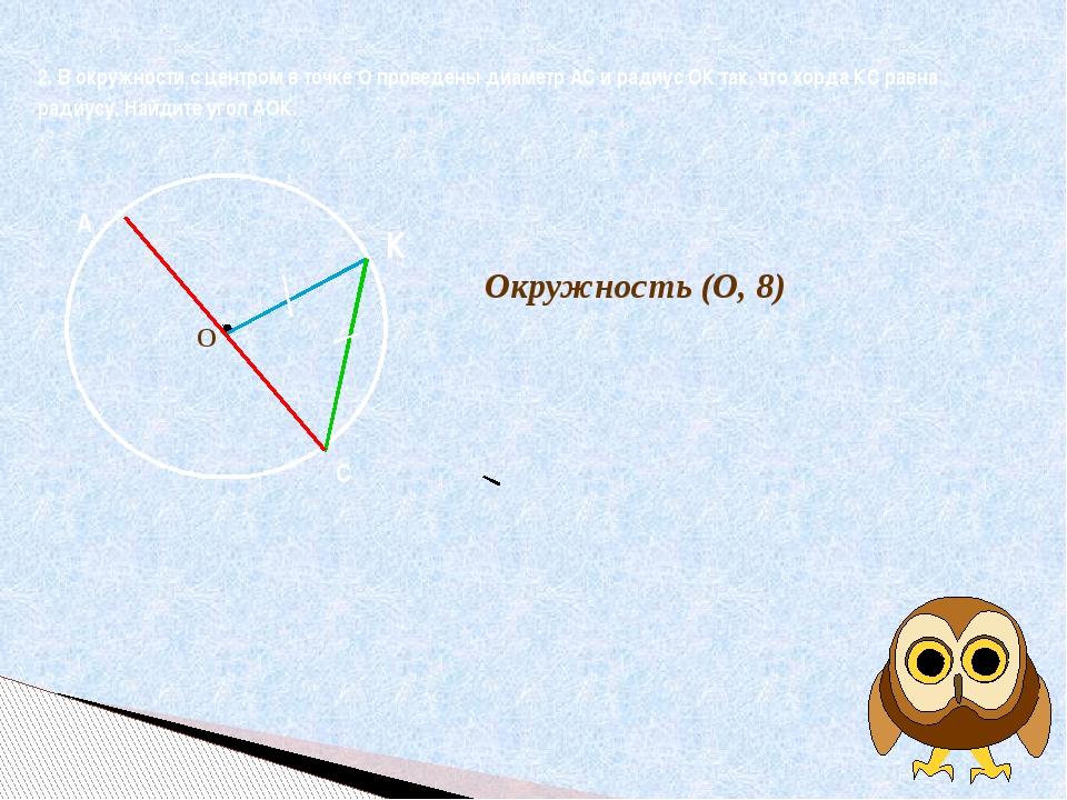 О 2. В окружности с центром в точке О проведены диаметр АС и радиус ОК так,...