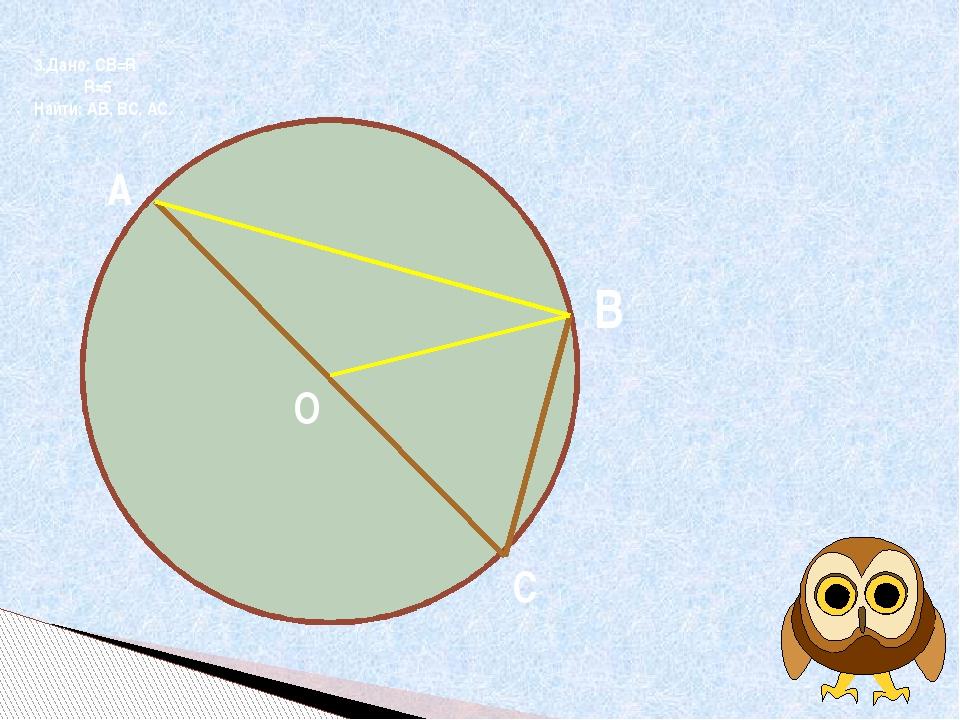 О 3.Дано: СВ=R R=5 Найти: АВ, ВС, АС. О, 8) A Н О А В С
