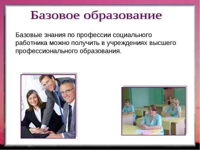 Базовые знания по профессии социального работника можно получить в учреждения...