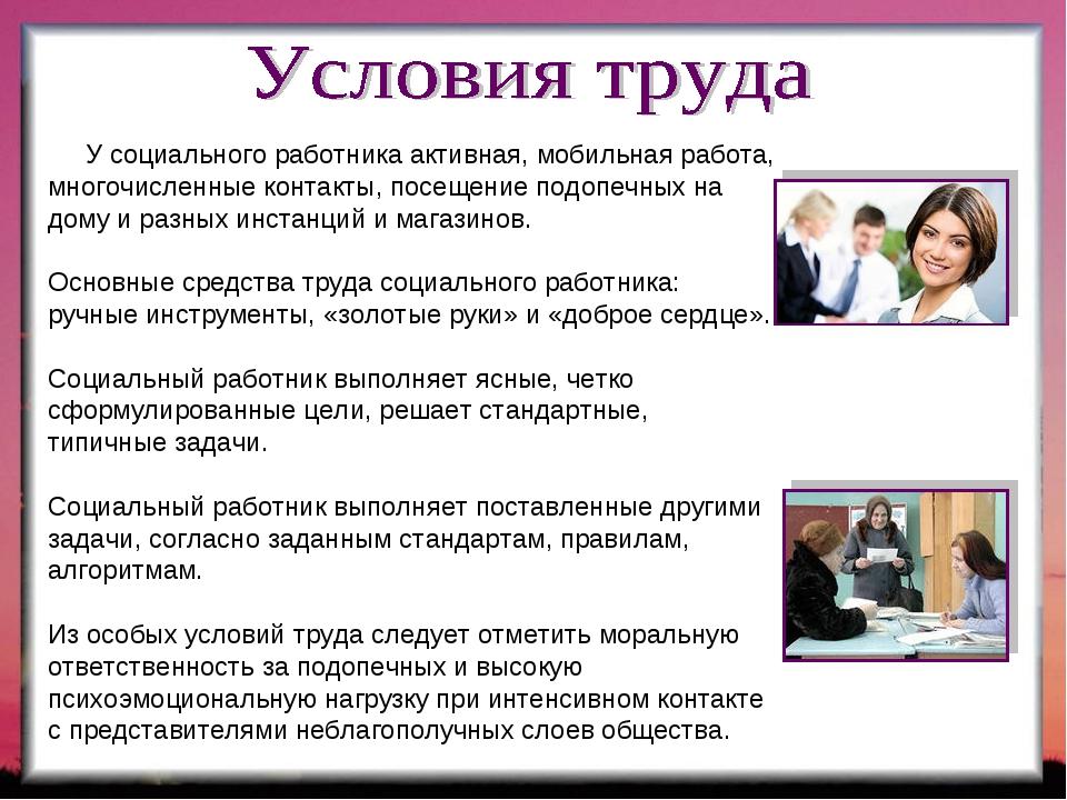 У социального работника активная, мобильная работа, многочисленные контакты,...