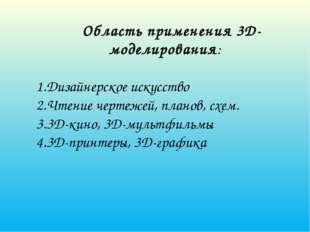 Область применения 3D-моделирования: 1.Дизайнерское искусство 2.Чтение черте