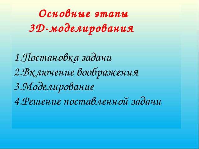 Основные этапы 3D-моделирования 1.Постановка задачи 2.Включение воображения...