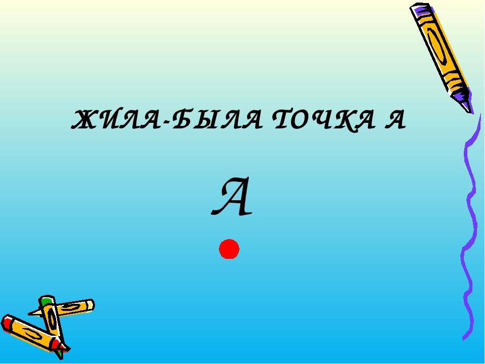 ЖИЛА-БЫЛА ТОЧКА А А