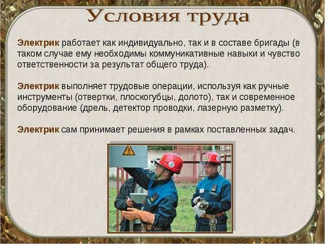 Электрик работает как индивидуально, так и в составе бригады (в таком случае...