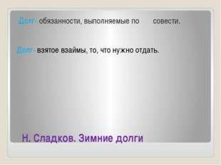 Н. Сладков. Зимние долги Долг- обязанности, выполняемые по совести. Долг- вз