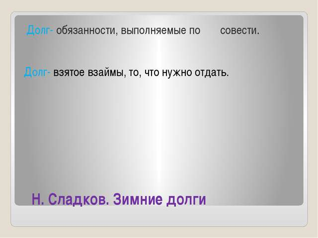 Н. Сладков. Зимние долги Долг- обязанности, выполняемые по совести. Долг- вз...