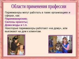 Парикмахеры могут работать в таких организациях и сферах, как: Парикмахерские