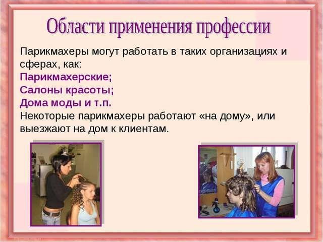 Парикмахеры могут работать в таких организациях и сферах, как: Парикмахерские...