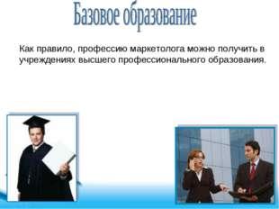 Как правило, профессию маркетолога можно получить в учреждениях высшего профе