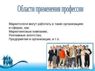 Маркетологи могут работать в таких организациях и сферах, как: Маркетинговые