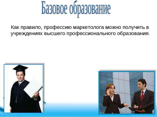 Как правило, профессию маркетолога можно получить в учреждениях высшего профе...