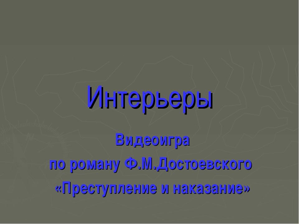 Интерьеры Видеоигра по роману Ф.М.Достоевского «Преступление и наказание»