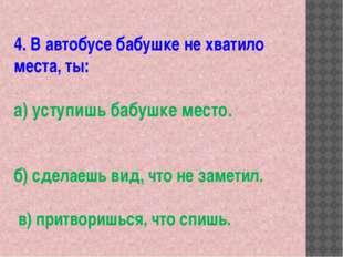4. В автобусе бабушке не хватило места, ты: а) уступишь бабушке место. б) сде