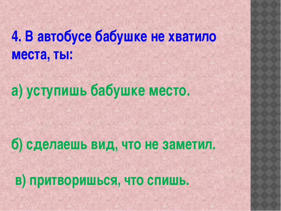 4. В автобусе бабушке не хватило места, ты: а) уступишь бабушке место. б) сде...