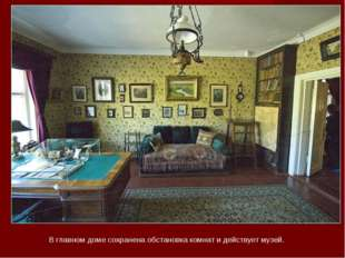 В главном доме сохранена обстановка комнат и действует музей.