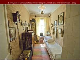В этой, самой маленькой жилой комнате дома, жил Павел Егорович Чехов – отец.
