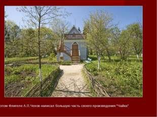 """В этом Флигеле А.П.Чехов написал большую часть своего произведения """"Чайка"""""""
