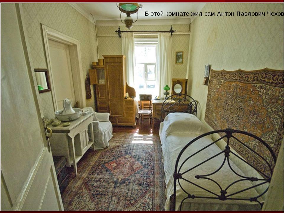 В этой комнате жил сам Антон Павлович Чехов.