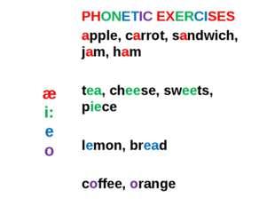 æ i: e o PHONETIC EXERCISES apple, carrot, sandwich, jam, ham tea, cheese, sw