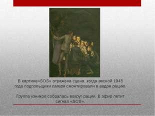 В картине»SOS» отражена сцена ,когда весной 1945 года подпольщики лагеря смон