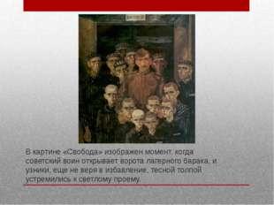 В картине «Свобода» изображен момент, когда советский воин открывает ворота л