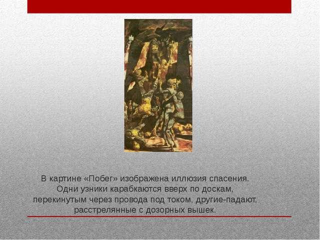 В картине «Побег» изображена иллюзия спасения. Одни узники карабкаются вверх...