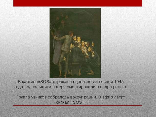 В картине»SOS» отражена сцена ,когда весной 1945 года подпольщики лагеря смон...